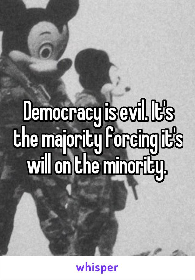 Democracy is evil. It's the majority forcing it's will on the minority.
