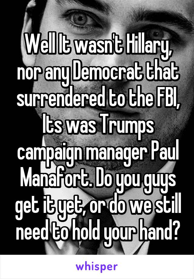 Well It wasn't Hillary, nor any Democrat that surrendered to the FBI, Its was Trumps campaign manager Paul Manafort. Do you guys get it yet, or do we still need to hold your hand?