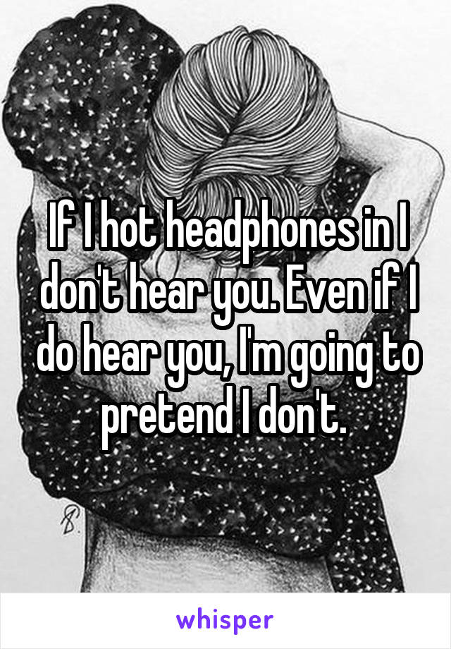 If I hot headphones in I don't hear you. Even if I do hear you, I'm going to pretend I don't.