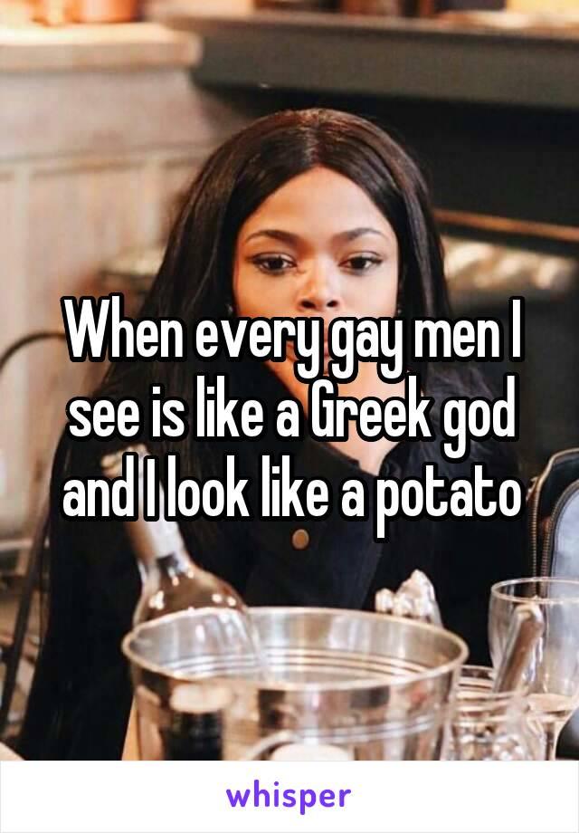 When every gay men I see is like a Greek god and I look like a potato