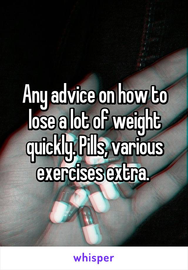 Any advice on how to lose a lot of weight quickly. Pills, various exercises extra.