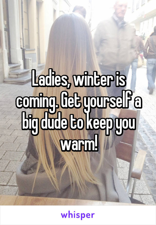 Ladies, winter is coming. Get yourself a big dude to keep you warm!
