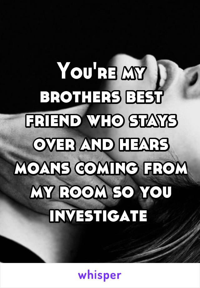 You're my brothers best friend who stays over and hears moans coming from my room so you investigate