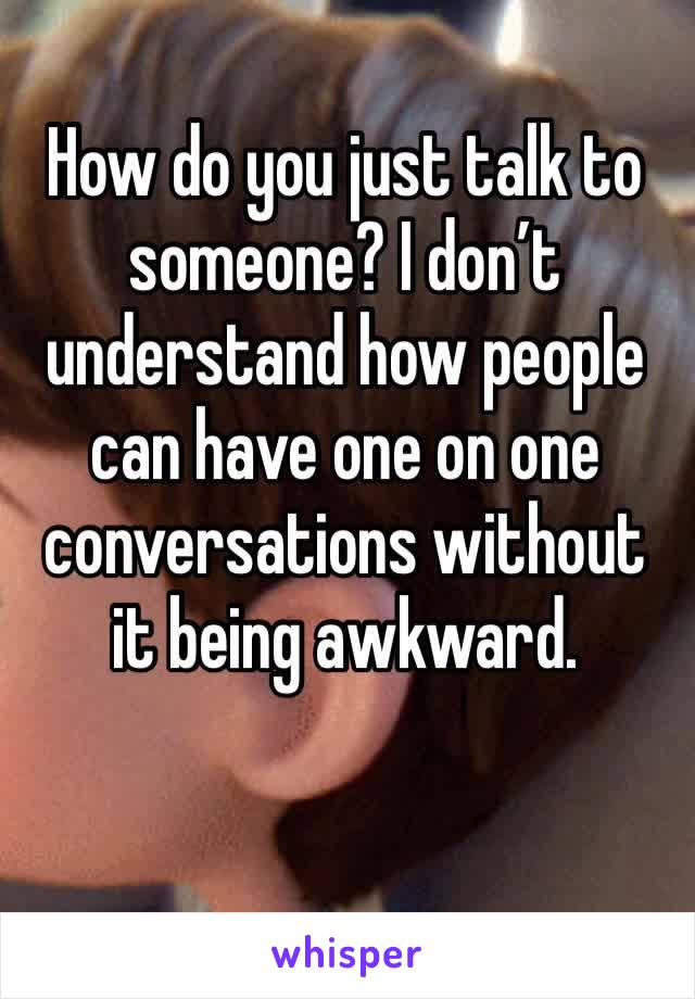 How do you just talk to someone? I don't understand how people can have one on one conversations without it being awkward.
