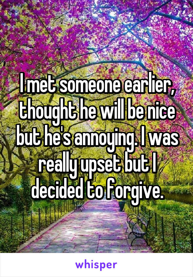 I met someone earlier, thought he will be nice but he's annoying. I was really upset but I decided to forgive.