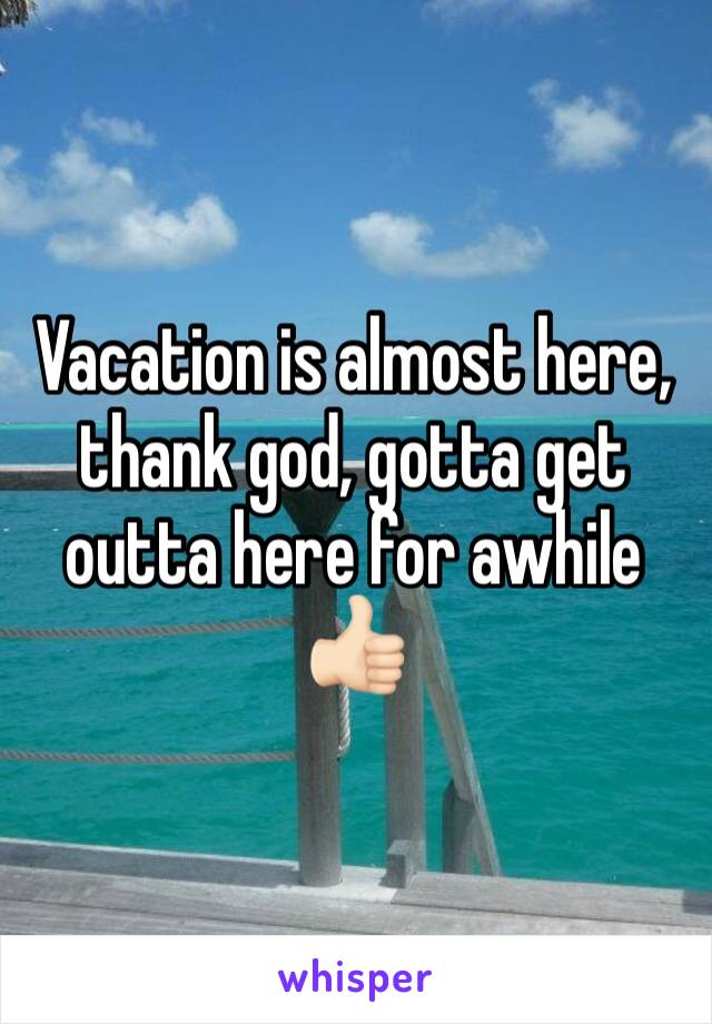 Vacation is almost here, thank god, gotta get outta here for awhile 👍🏻