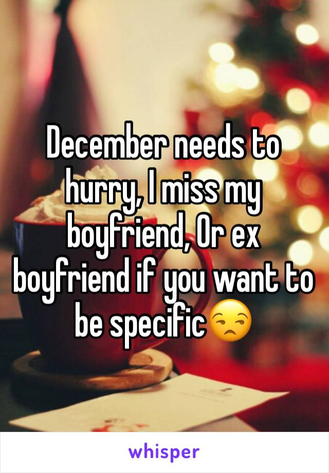 December needs to hurry, I miss my boyfriend, Or ex boyfriend if you want to be specific😒