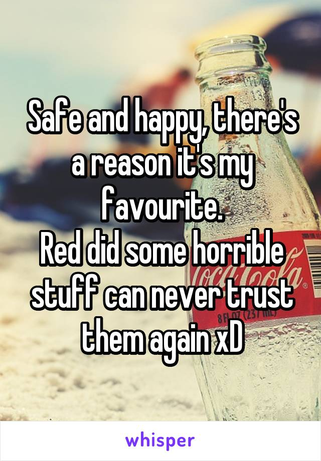 Safe and happy, there's a reason it's my favourite. Red did some horrible stuff can never trust them again xD