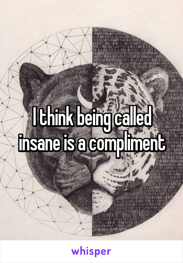 I think being called insane is a compliment