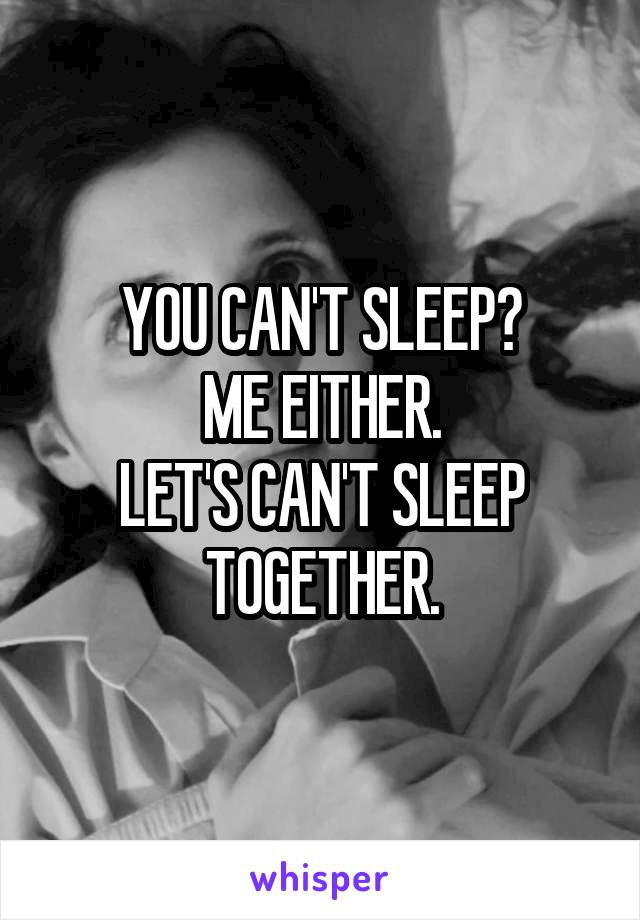 YOU CAN'T SLEEP? ME EITHER. LET'S CAN'T SLEEP TOGETHER.