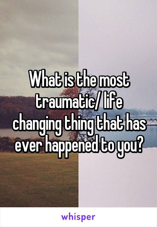 What is the most traumatic/ life changing thing that has ever happened to you?