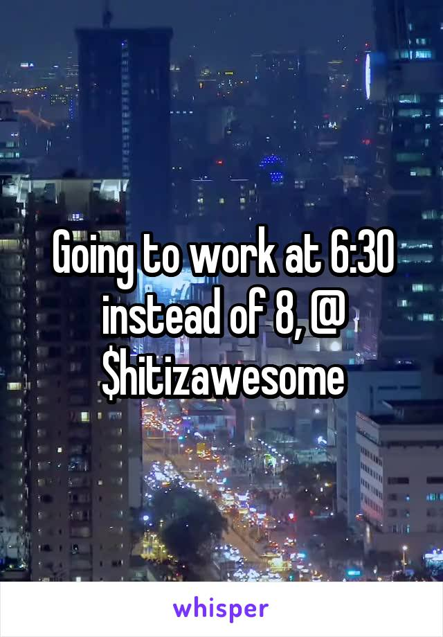 Going to work at 6:30 instead of 8, @ $hitizawesome