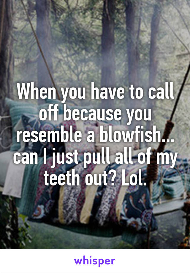 When you have to call off because you resemble a blowfish... can I just pull all of my teeth out? Lol.