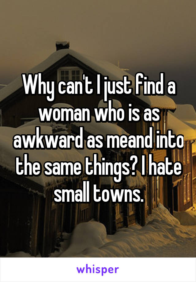 Why can't I just find a woman who is as awkward as meand into the same things? I hate small towns.