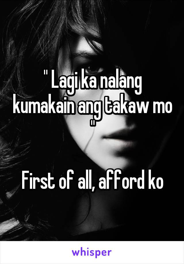 """"""" Lagi ka nalang kumakain ang takaw mo """"  First of all, afford ko"""