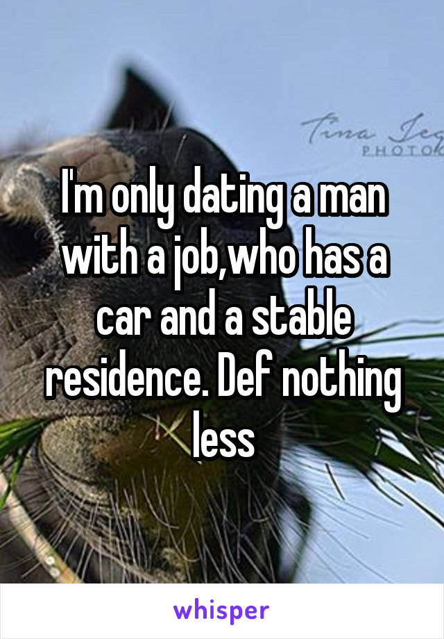 I'm only dating a man with a job,who has a car and a stable residence. Def nothing less