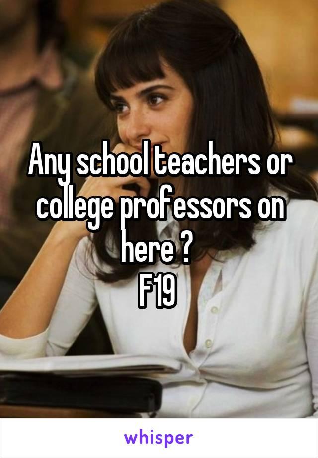 Any school teachers or college professors on here ?  F19