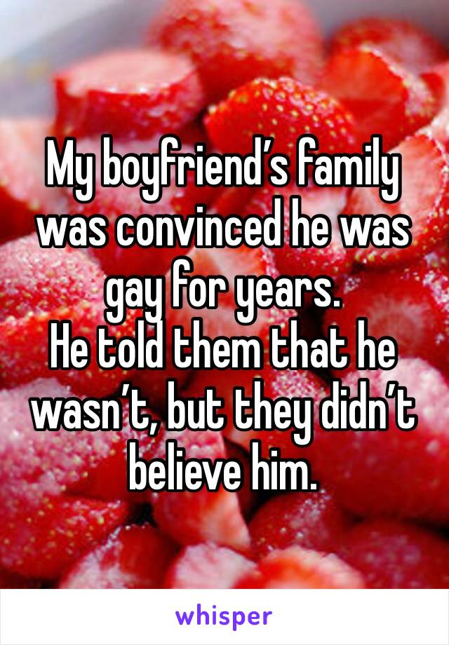 My boyfriend's family was convinced he was gay for years. He told them that he wasn't, but they didn't believe him.