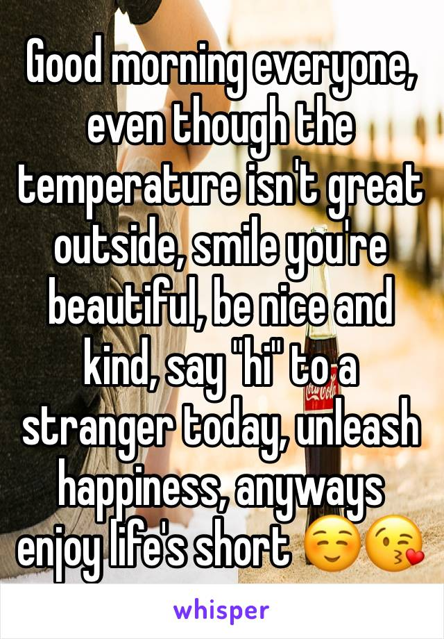 """Good morning everyone, even though the temperature isn't great outside, smile you're beautiful, be nice and kind, say """"hi"""" to a stranger today, unleash happiness, anyways enjoy life's short ☺️😘"""