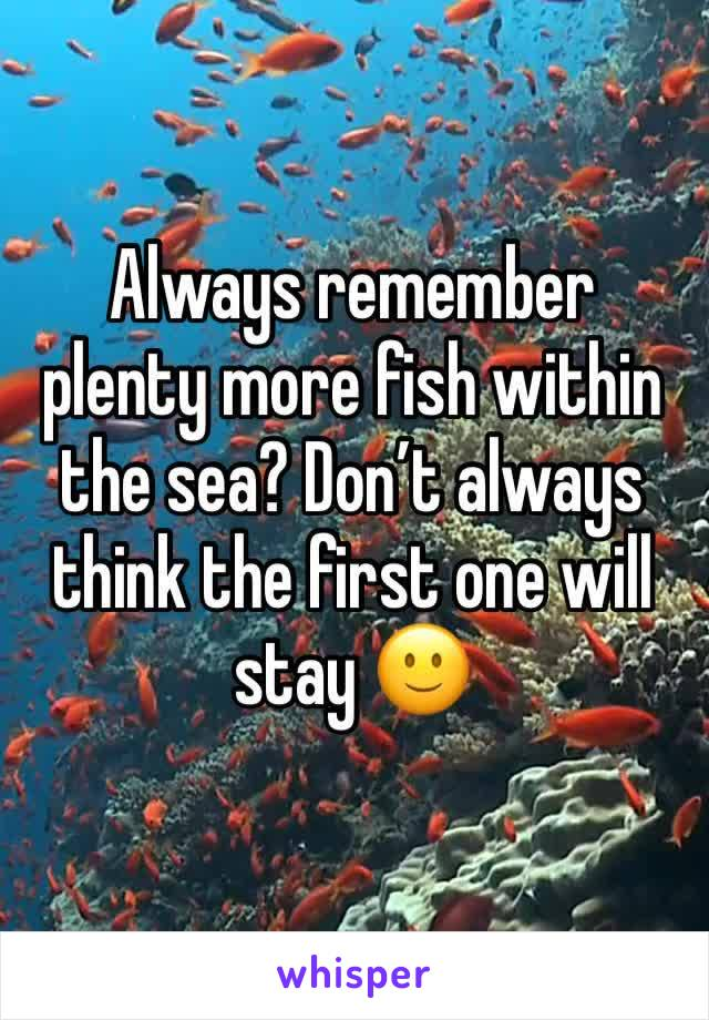 Always remember plenty more fish within the sea? Don't always think the first one will stay 🙂