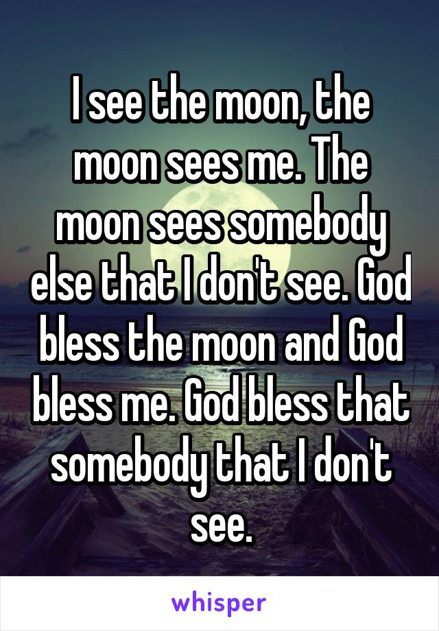 I see the moon, the moon sees me. The moon sees somebody else that I don't see. God bless the moon and God bless me. God bless that somebody that I don't see.