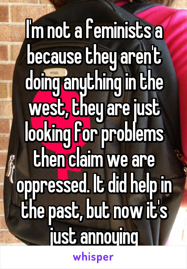 I'm not a feminists a because they aren't doing anything in the west, they are just looking for problems then claim we are oppressed. It did help in the past, but now it's just annoying