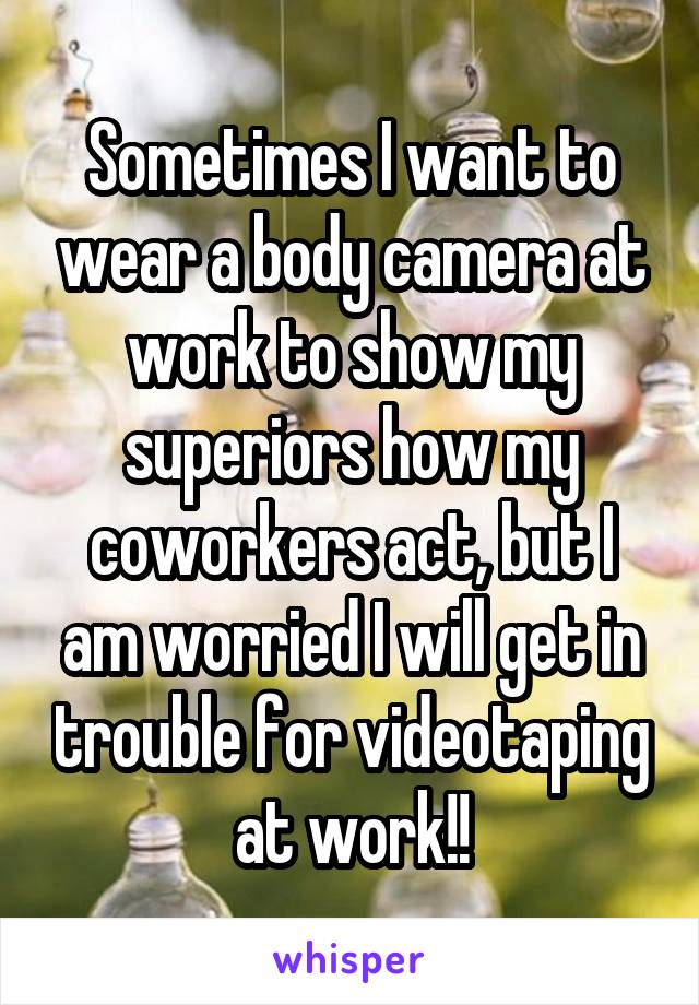 Sometimes I want to wear a body camera at work to show my superiors how my coworkers act, but I am worried I will get in trouble for videotaping at work!!
