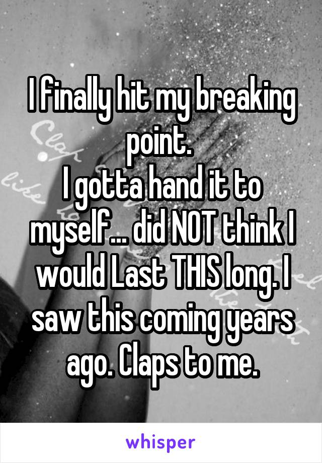 I finally hit my breaking point.  I gotta hand it to myself... did NOT think I would Last THIS long. I saw this coming years ago. Claps to me.