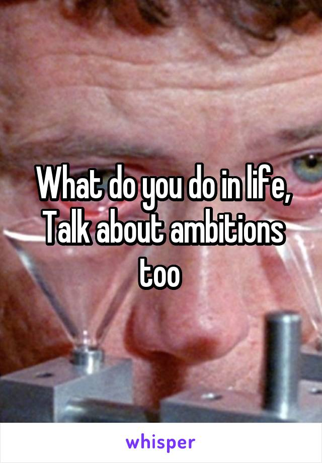 What do you do in life, Talk about ambitions too