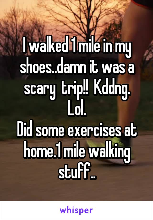 I walked 1 mile in my shoes..damn it was a scary  trip!!  Kddng. Lol. Did some exercises at home.1 mile walking stuff..