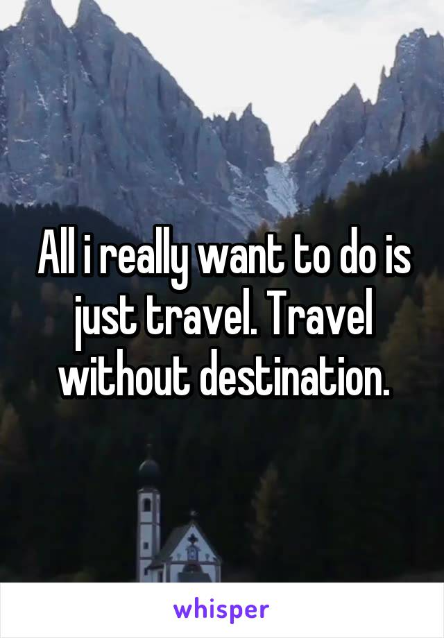 All i really want to do is just travel. Travel without destination.