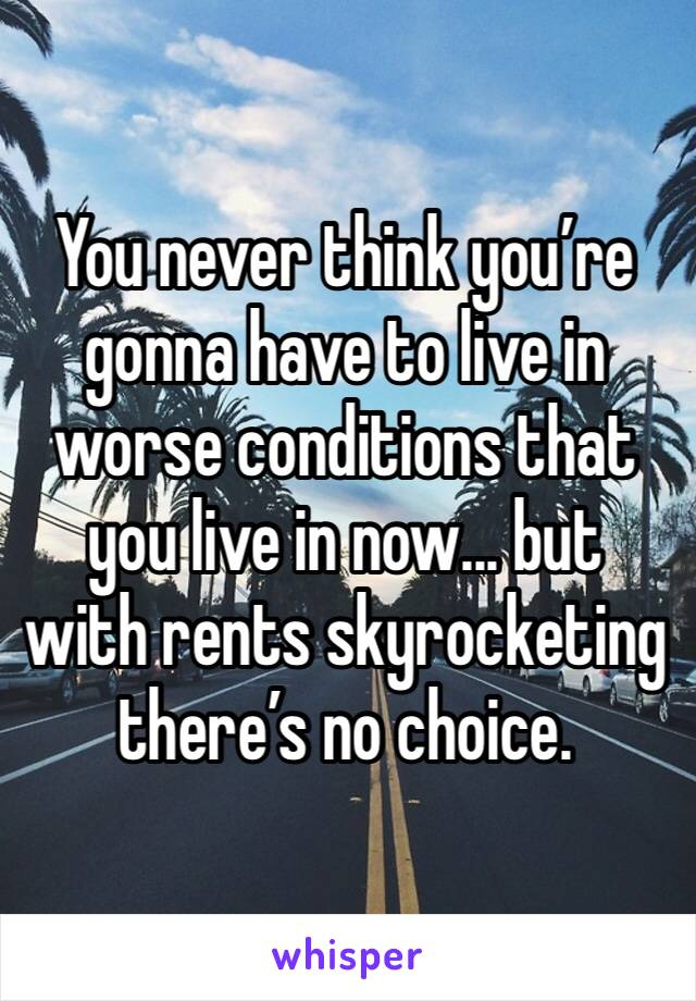 You never think you're gonna have to live in worse conditions that you live in now... but with rents skyrocketing there's no choice.