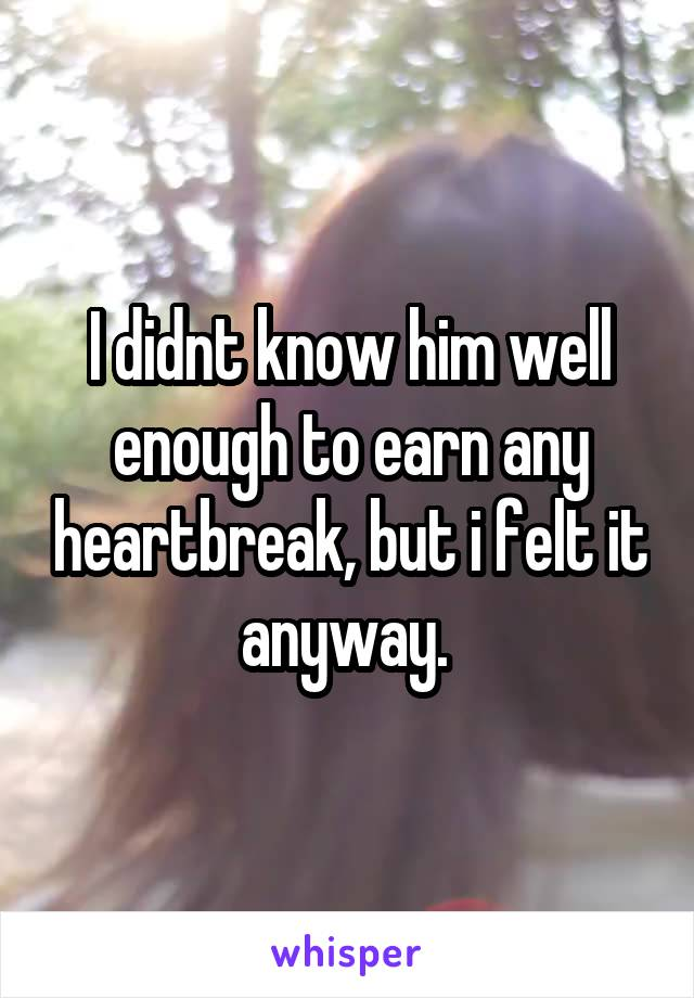 I didnt know him well enough to earn any heartbreak, but i felt it anyway.