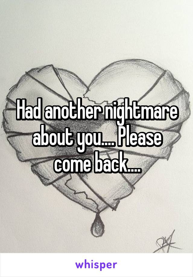 Had another nightmare about you.... Please come back....