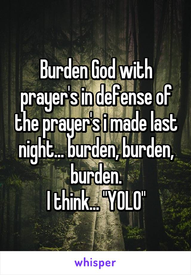 "Burden God with prayer's in defense of the prayer's i made last night... burden, burden, burden. I think... ""YOLO"""