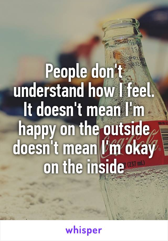 People don't understand how I feel. It doesn't mean I'm happy on the outside doesn't mean I'm okay on the inside