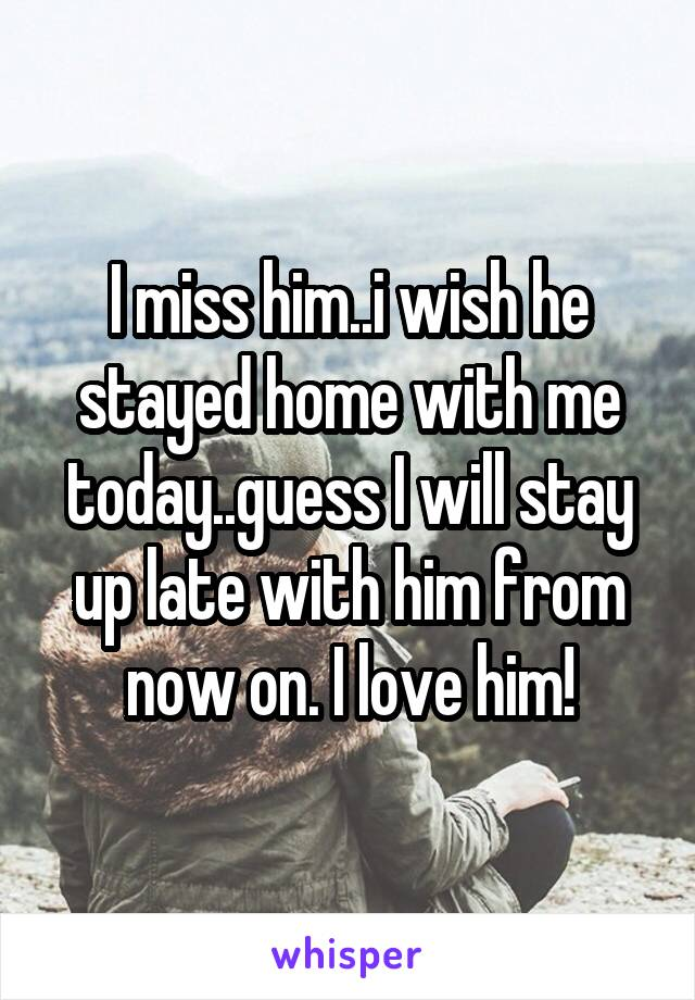 I miss him..i wish he stayed home with me today..guess I will stay up late with him from now on. I love him!