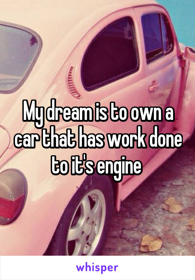 My dream is to own a car that has work done to it's engine
