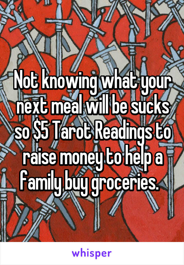 Not knowing what your next meal will be sucks so $5 Tarot Readings to raise money to help a family buy groceries.