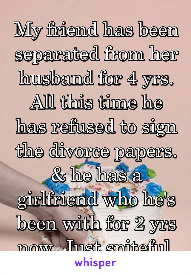 My friend has been separated from her husband for 4 yrs. All this time he has refused to sign the divorce papers. & he has a girlfriend who he's been with for 2 yrs now. Just spiteful.