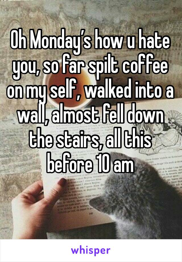 Oh Monday's how u hate you, so far spilt coffee on my self, walked into a wall, almost fell down the stairs, all this before 10 am