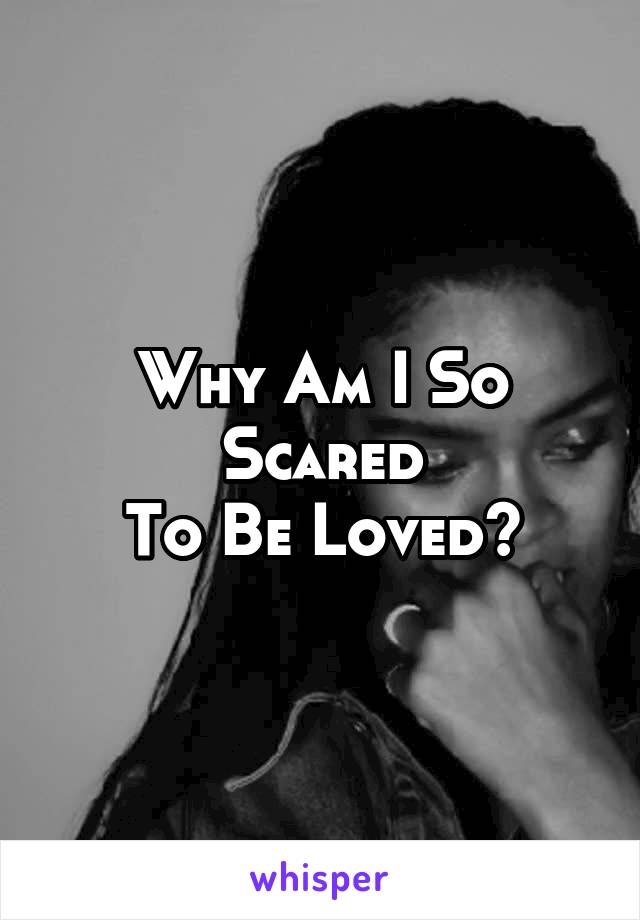 Why Am I So Scared To Be Loved?