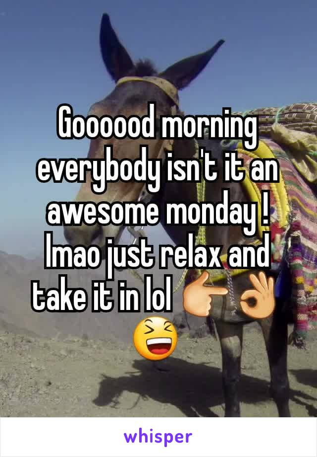 Goooood morning everybody isn't it an awesome monday ! lmao just relax and take it in lol 👉👌😆