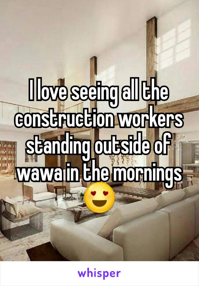I love seeing all the construction workers standing outside of wawa in the mornings 😍