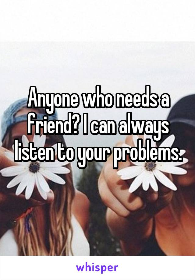 Anyone who needs a friend? I can always listen to your problems.