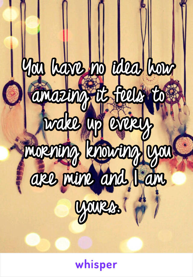 You have no idea how amazing it feels to wake up every morning knowing you are mine and I am yours.
