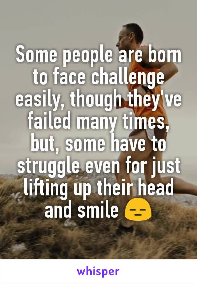 Some people are born to face challenge easily, though they've failed many times, but, some have to struggle even for just lifting up their head and smile 😑