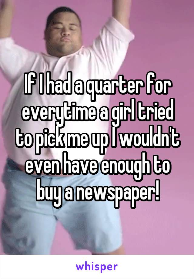 If I had a quarter for everytime a girl tried to pick me up I wouldn't even have enough to buy a newspaper!