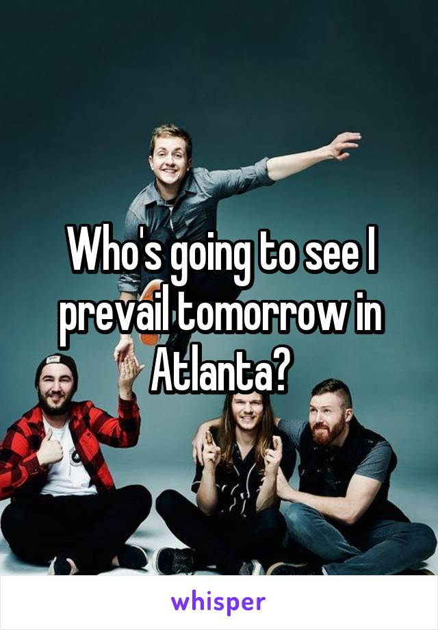 Who's going to see I prevail tomorrow in Atlanta?