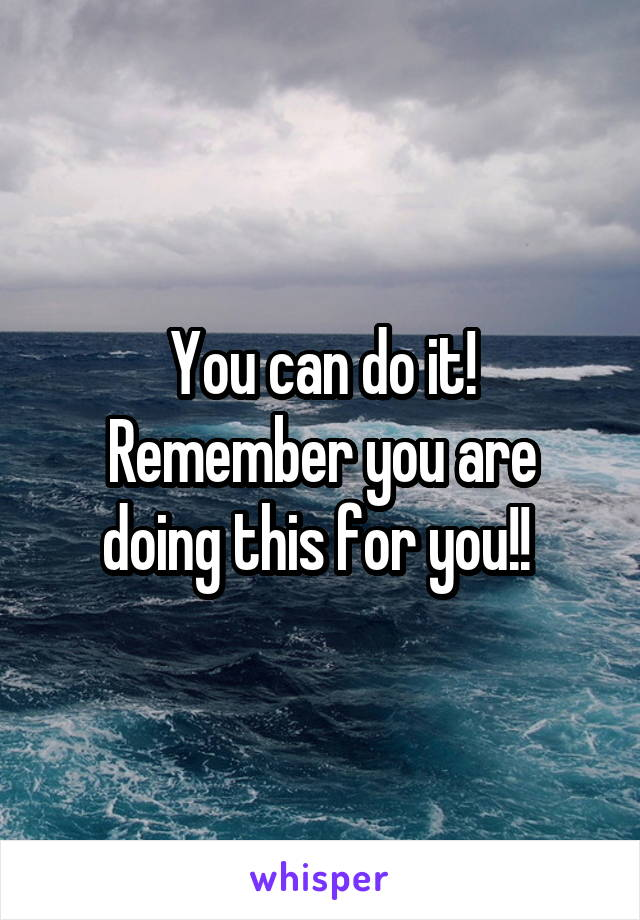 You can do it! Remember you are doing this for you!!